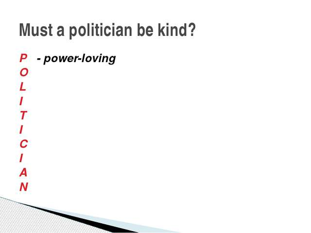 Must a politician be kind? P - power-loving O L I T I C I A N