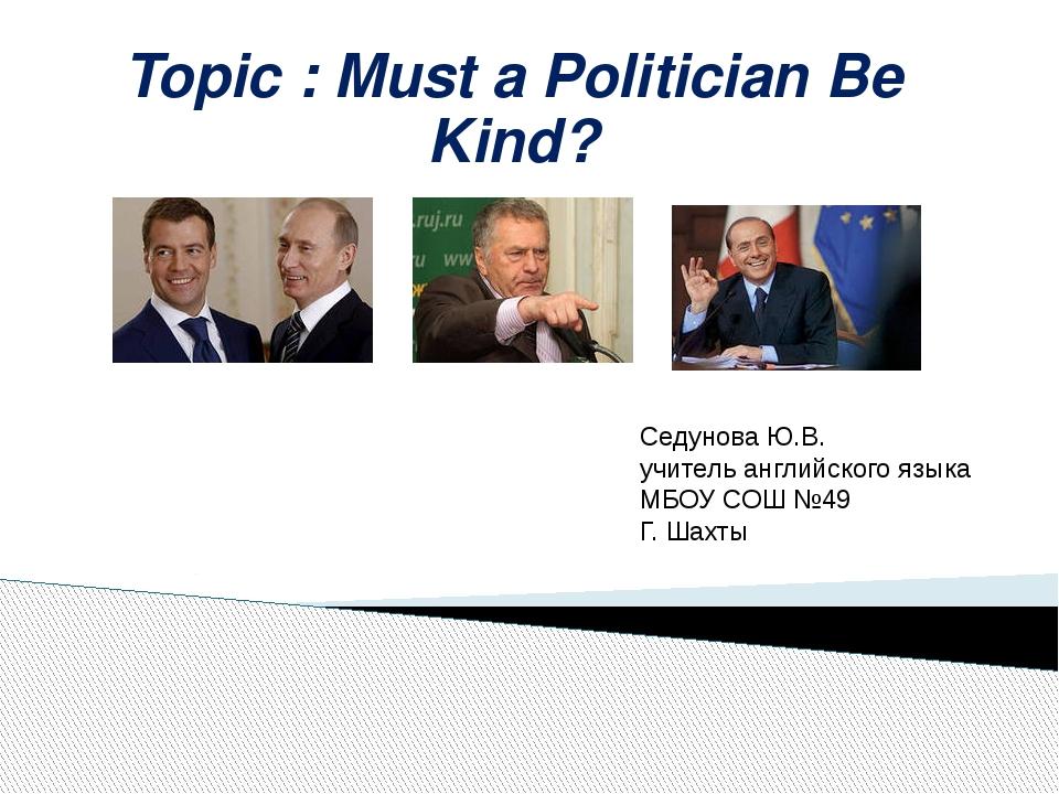 Topic : Must a Politician Be Kind? Седунова Ю.В. учитель английского языка МБ...