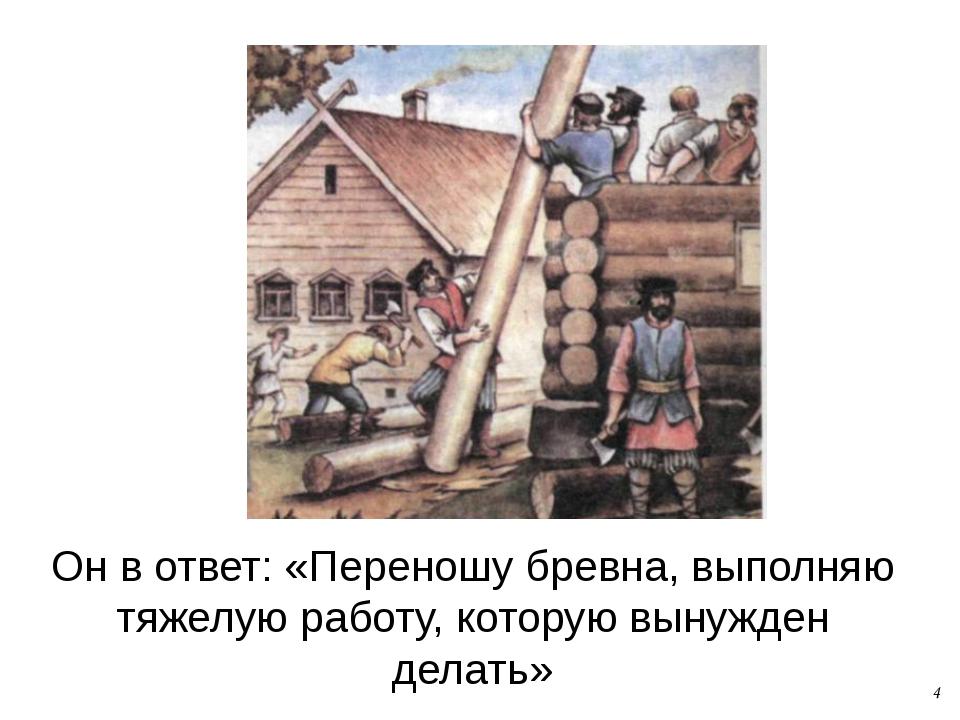 Он в ответ: «Переношу бревна, выполняю тяжелую работу, которую вынужден делат...