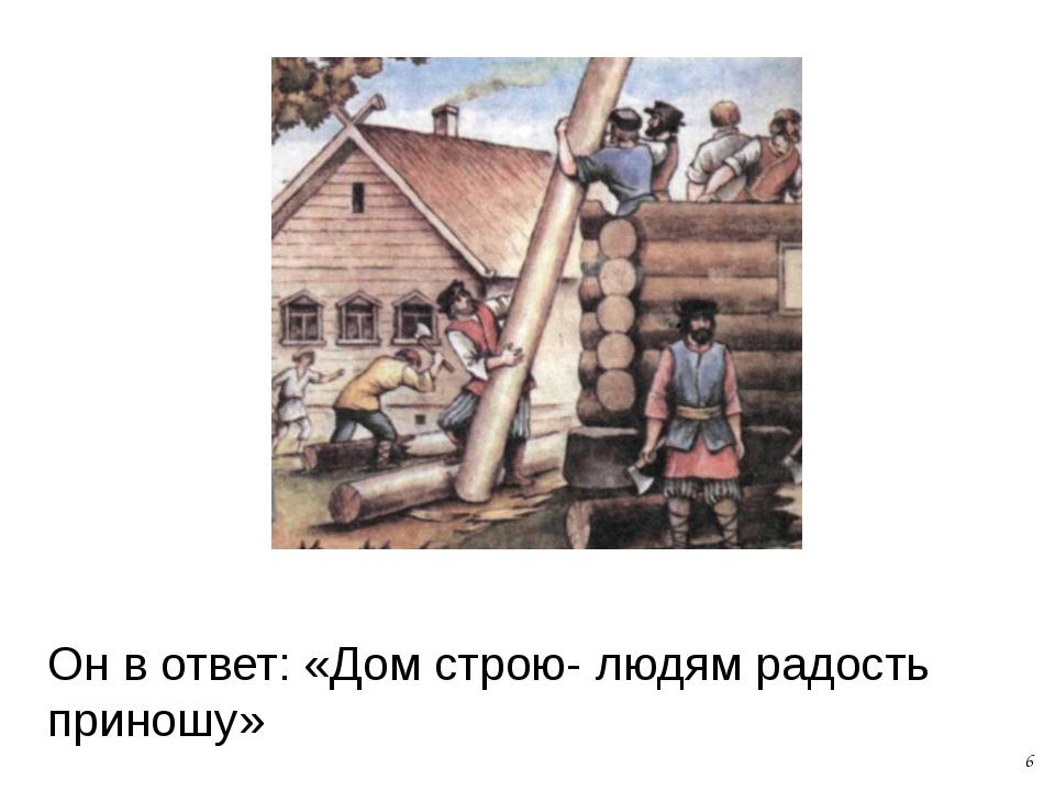 Он в ответ: «Дом строю- людям радость приношу» 6