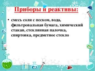 Приборы и реактивы: смесь соли с песком, вода, фильтровальная бумага, химичес