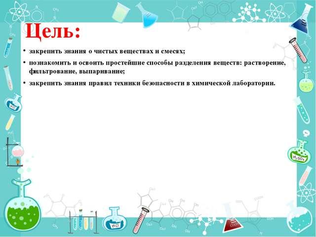 Цель: закрепить знания о чистых веществах и смесях; познакомить и освоить про...