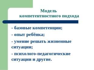 Модель компетентностного подхода - базовые компетенции; - опыт ребёнка; - уме