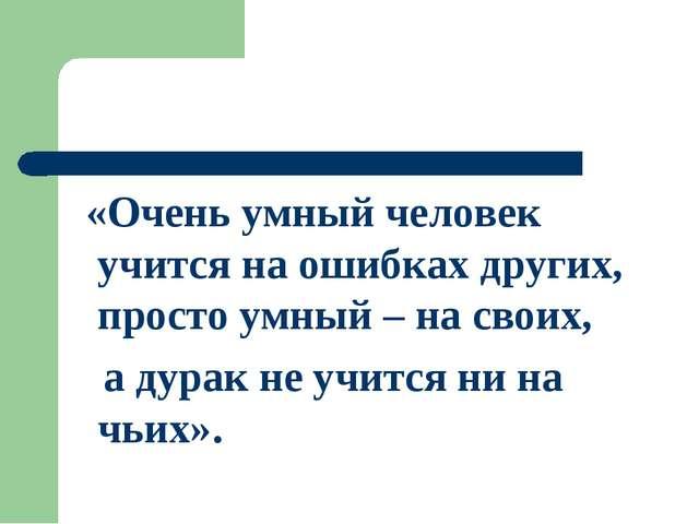 «Очень умный человек учится на ошибках других, просто умный – на своих, а ду...