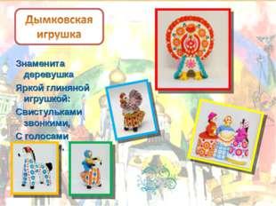 Знаменита деревушка Яркой глиняной игрушкой: Свистульками звонкими, С голосам