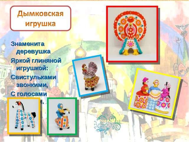 Знаменита деревушка Яркой глиняной игрушкой: Свистульками звонкими, С голосам...
