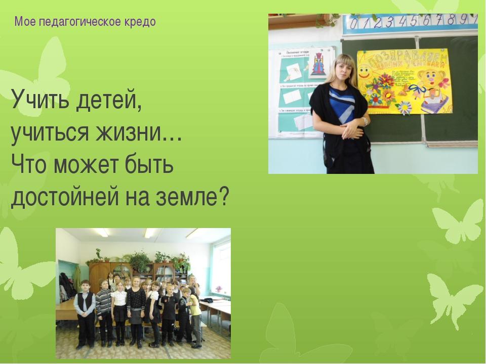 Учить детей, учиться жизни… Что может быть достойней на земле? Мое педагогиче...