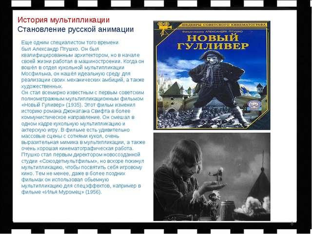 * История мультипликации Становление русской анимации Еще одним специалистом...