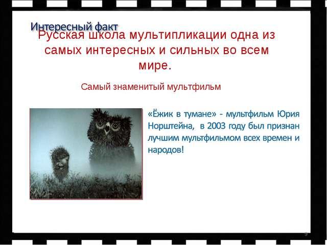 Р Русская школа мультипликации одна из самых интересных и сильных во всем мир...