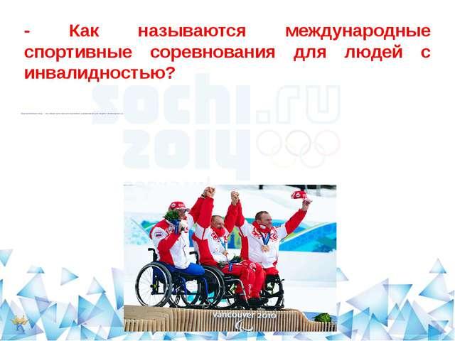 - Как называются международные спортивные соревнования для людей с инвалиднос...