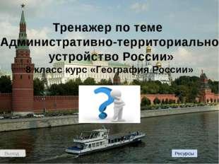 Выход Тренажер по теме «Административно-территориальное устройство России» 8
