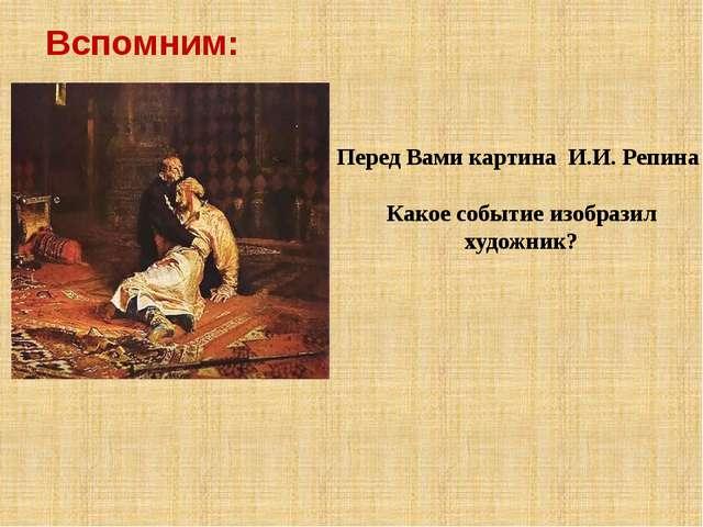Вспомним: Перед Вами картина И.И. Репина Какое событие изобразил художник?