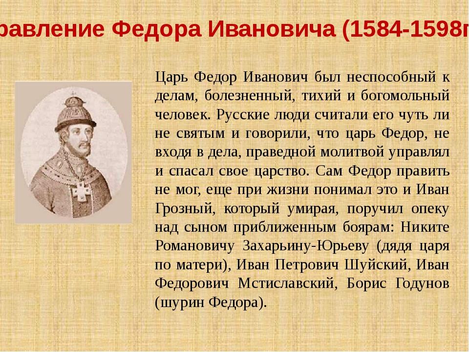 Правление Федора Ивановича (1584-1598гг.) Царь Федор Иванович был неспособный...