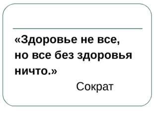 «Здоровье не все, но все без здоровья ничто.» Сократ