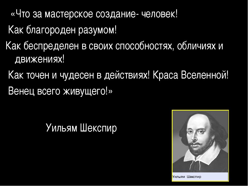 «Что за мастерское создание- человек! Как благороден разумом! Как беспределе...
