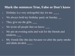 Mark the sentences True, False or Don't know Birthday is a very unforgetful d