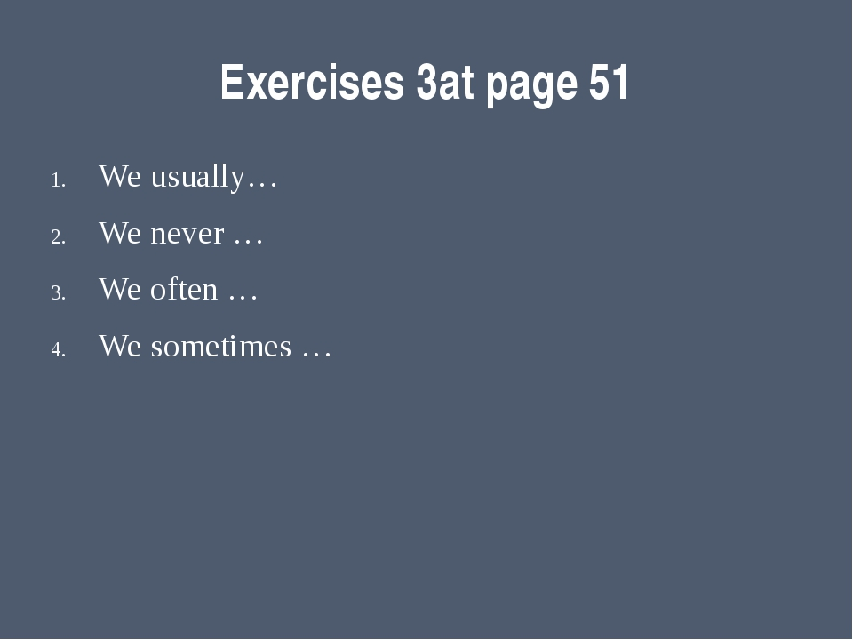 Exercises 3at page 51 We usually… We never … We often … We sometimes …