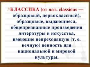 КЛАССИКА (от лат. classicus — образцовый, первоклассный), образцовые, выдающи