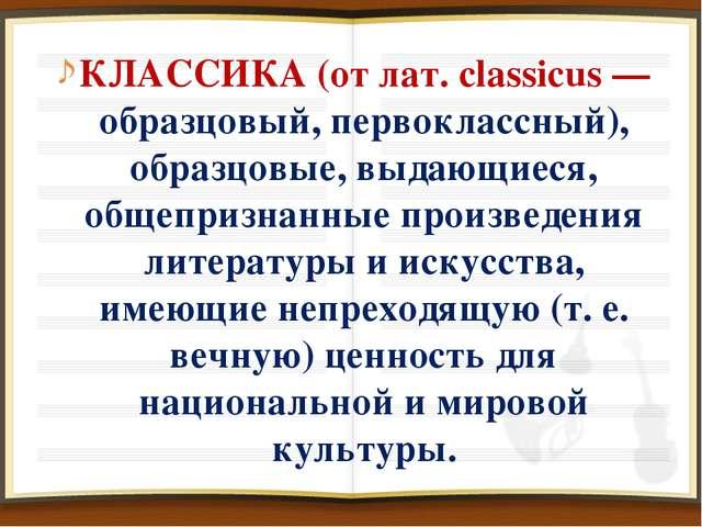 КЛАССИКА (от лат. classicus — образцовый, первоклассный), образцовые, выдающи...