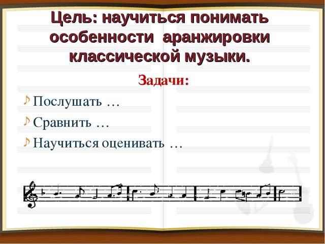Цель: научиться понимать особенности аранжировки классической музыки. Задачи...