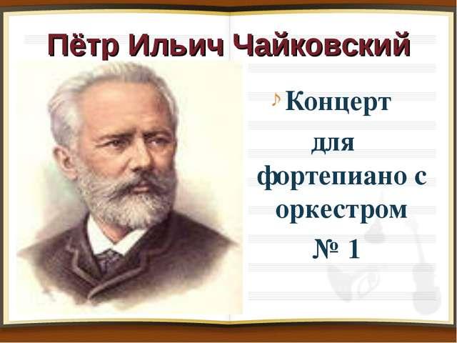 Пётр Ильич Чайковский Концерт для фортепиано с оркестром № 1