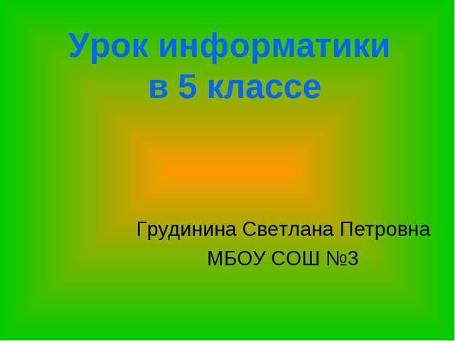 Урок информатики в 5 классе Грудинина Светлана Петровна МБОУ СОШ №3