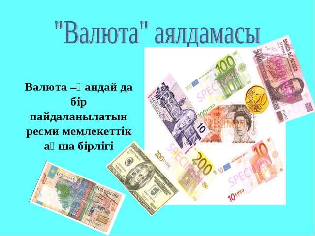 Валюта –қандай да бір пайдаланылатын ресми мемлекеттік ақша бірлігі