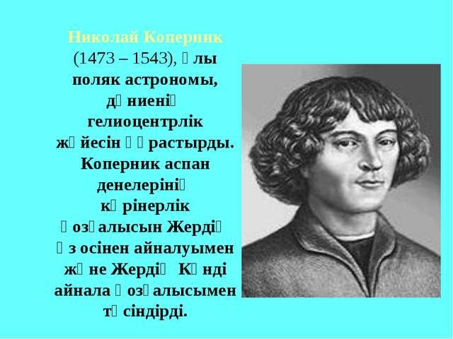 Николай Коперник (1473 – 1543), ұлы поляк астрономы, дүниенің гелиоцентрлік...