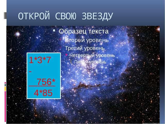 ОТКРОЙ СВОЮ ЗВЕЗДУ 1*3*7 - 756* 4*85