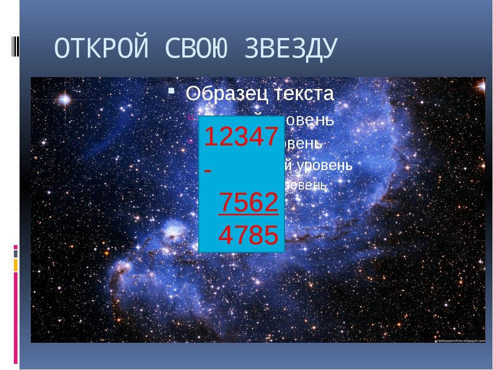 ОТКРОЙ СВОЮ ЗВЕЗДУ 12347 - 7562 4785