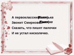 А первоклассник Звонит Смирновой Сказать, что пишет палочки И не устал нискол