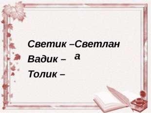 Светик – Вадик – Толик – Светлана