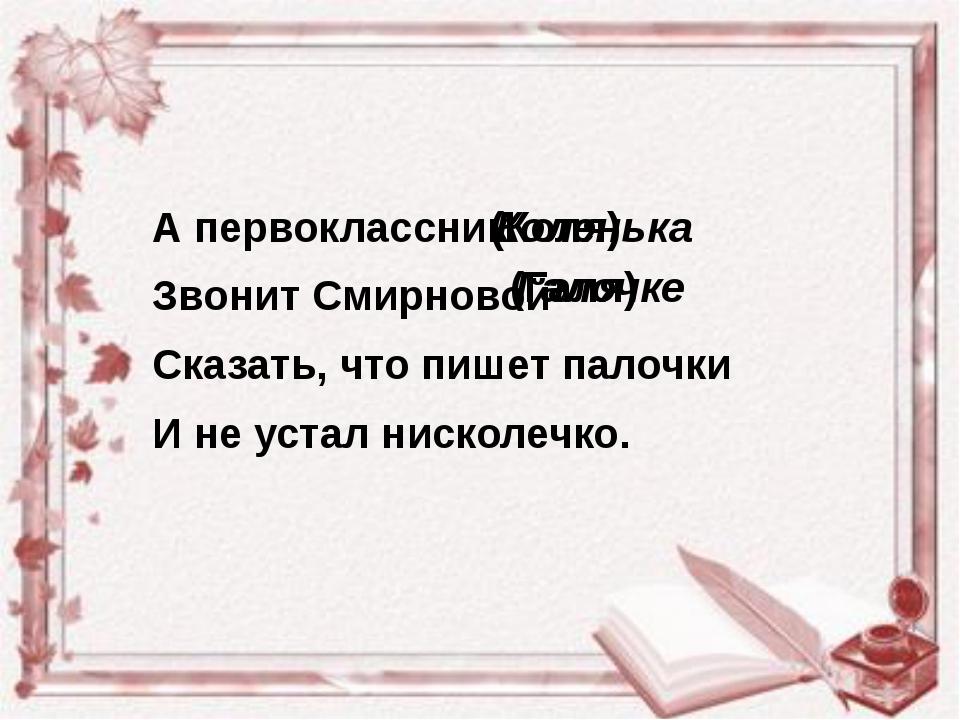А первоклассник Звонит Смирновой Сказать, что пишет палочки И не устал нискол...