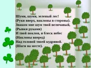 Шуми, шуми, зеленый лес! (Руки вверх, наклоны в стороны). Знаком мне шум твой