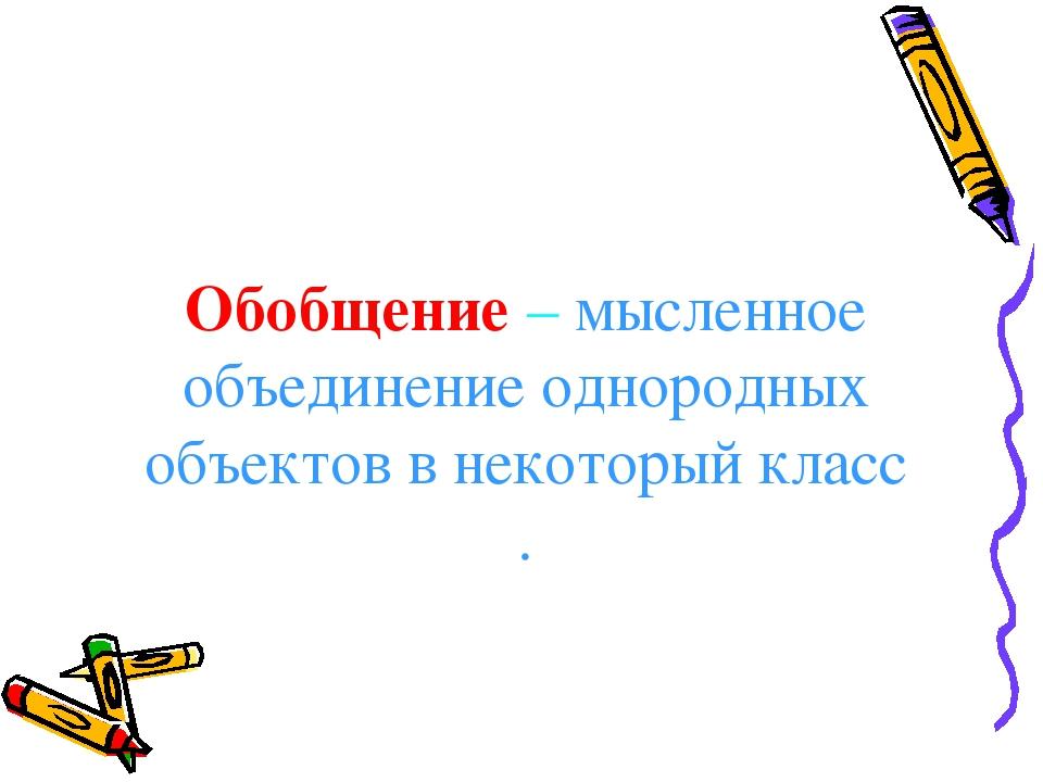 Обобщение – мысленное объединение однородных объектов в некоторый класс .