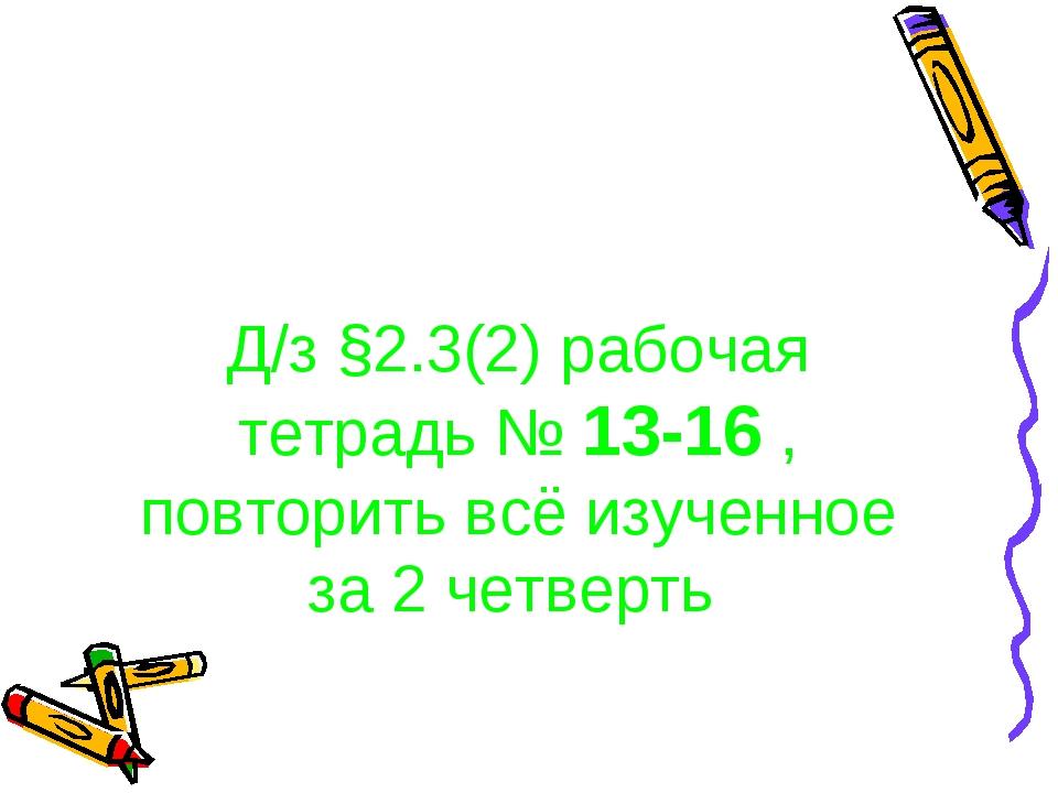 Д/з §2.3(2) рабочая тетрадь № 13-16 , повторить всё изученное за 2 четверть