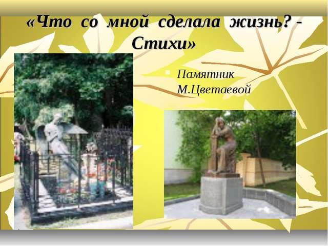 «Что со мной сделала жизнь? - Стихи» Памятник М.Цветаевой