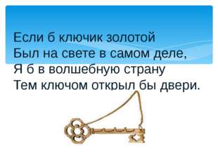 Если б ключик золотой Был на свете в самом деле, Я б в волшебную страну Тем к