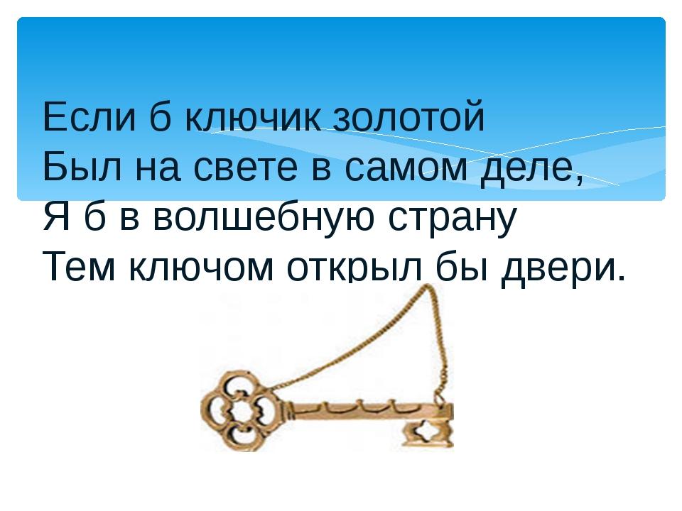 Если б ключик золотой Был на свете в самом деле, Я б в волшебную страну Тем к...