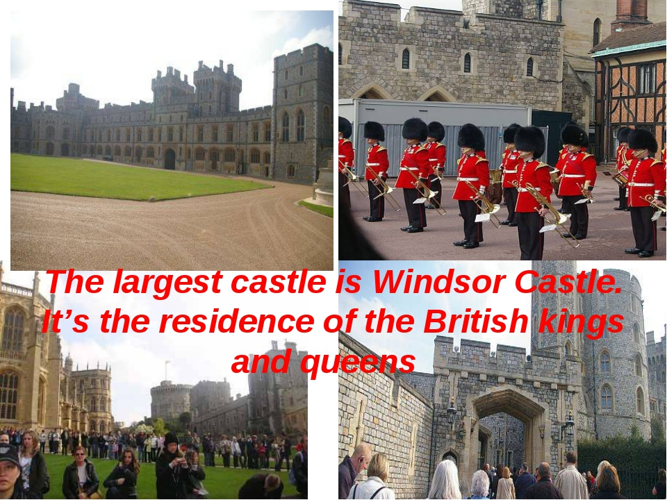 The largest castle is Windsor Castle. It's the residence of the British king...