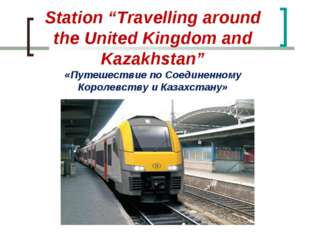 "Station ""Travelling around the United Kingdom and Kazakhstan"" «Путешествие по"