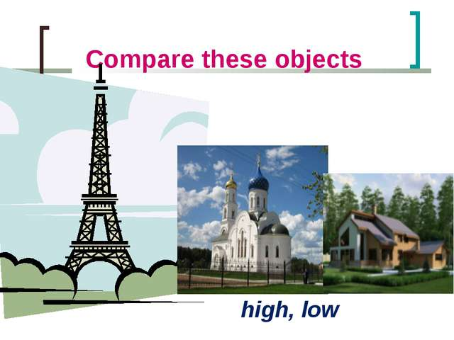 Compare these objects high, low