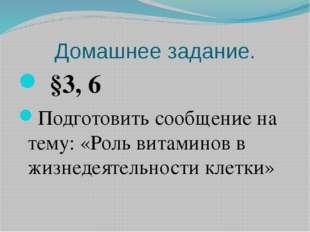 Домашнее задание. §3, 6 Подготовить сообщение на тему: «Роль витаминов в жиз