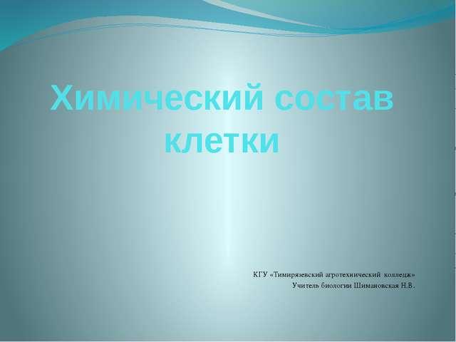 Химический состав клетки КГУ «Тимирязевский агротехнический колледж» Учитель...
