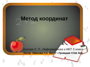 Метод координат Босова Л. Л., Информатика и ИКТ5 класс Автор: Иванова Л.Е М