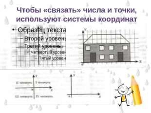Чтобы «связать» числа и точки, используют системы координат