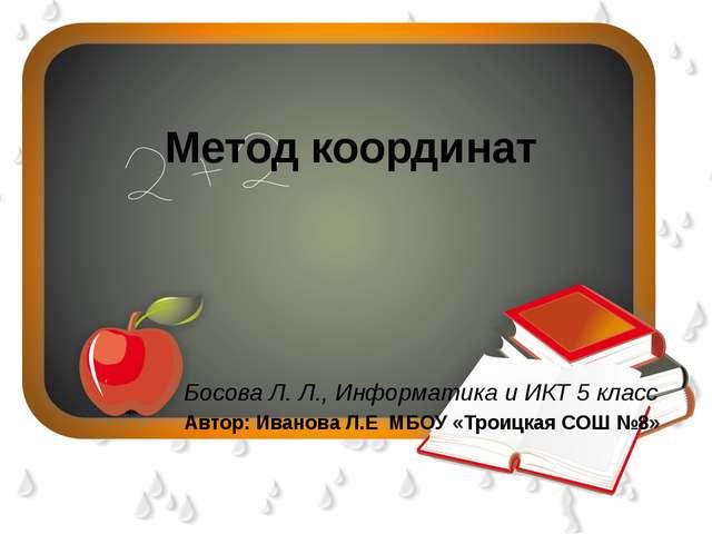 Метод координат Босова Л. Л., Информатика и ИКТ5 класс Автор: Иванова Л.Е М...