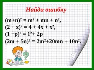 Найди ошибку (m+n)2 = m2 + mn + n2, (2 + х)2 = 4 + 4х + х2, (1 +р)2 = 12+ 2р