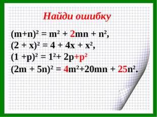 Найди ошибку (m+n)2 = m2 + 2mn + n2, (2 + х)2 = 4 + 4х + х2, (1 +р)2 = 12+ 2р