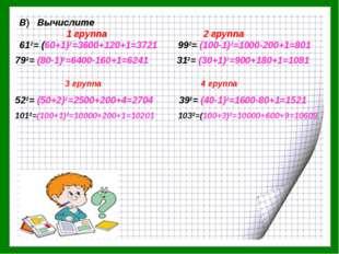 В) Вычислите 1 группа 2 группа 612= (60+1)2=3600+120+1=3721 992= (100-1)2=100